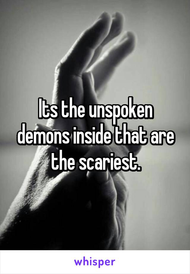 Its the unspoken demons inside that are the scariest.