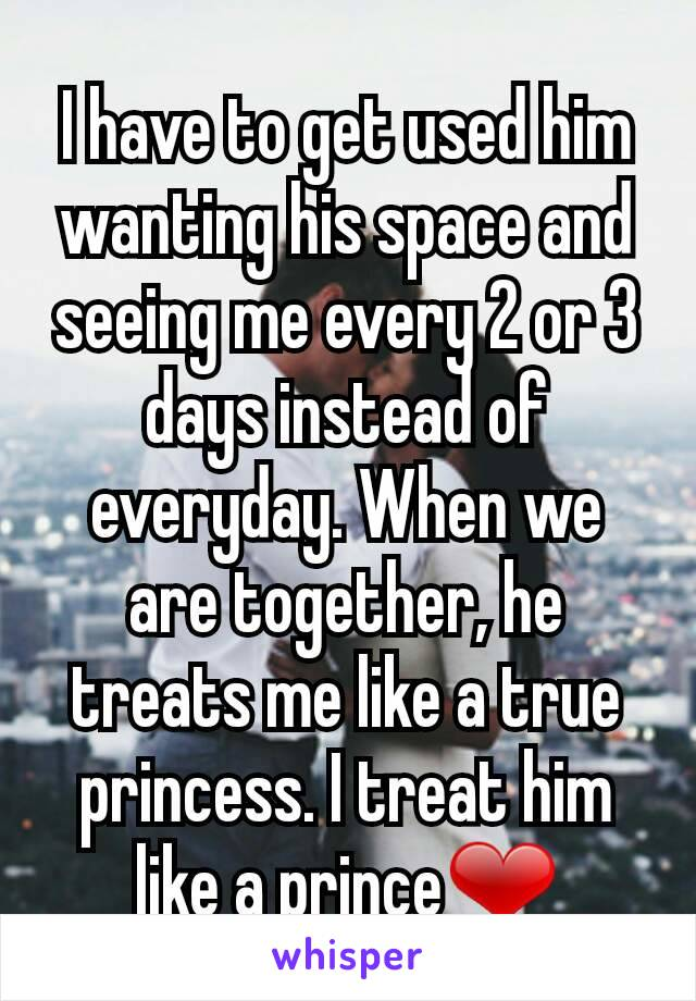 I have to get used him wanting his space and seeing me every 2 or 3 days instead of everyday. When we are together, he treats me like a true princess. I treat him like a prince❤