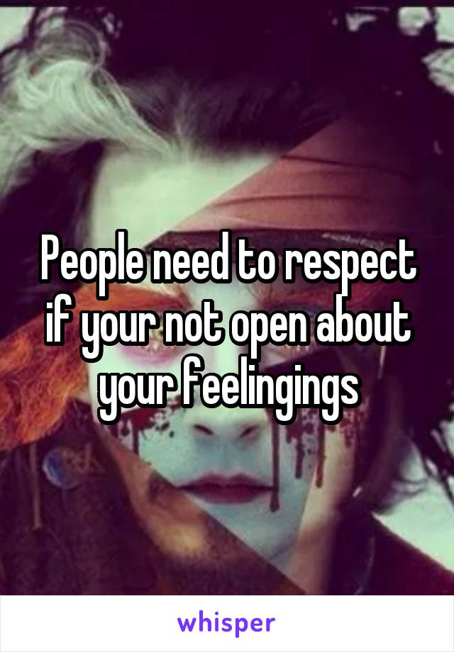 People need to respect if your not open about your feelingings