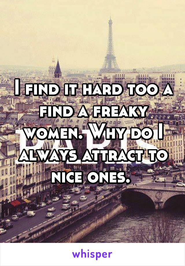 I find it hard too a find a freaky women. Why do I always attract to nice ones.
