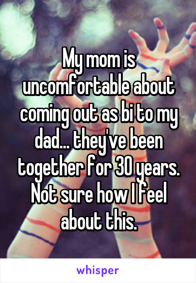 My mom is uncomfortable about coming out as bi to my dad... they've been together for 30 years. Not sure how I feel about this.