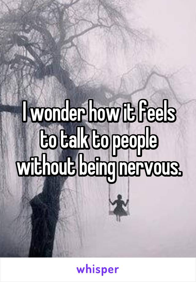I wonder how it feels to talk to people without being nervous.