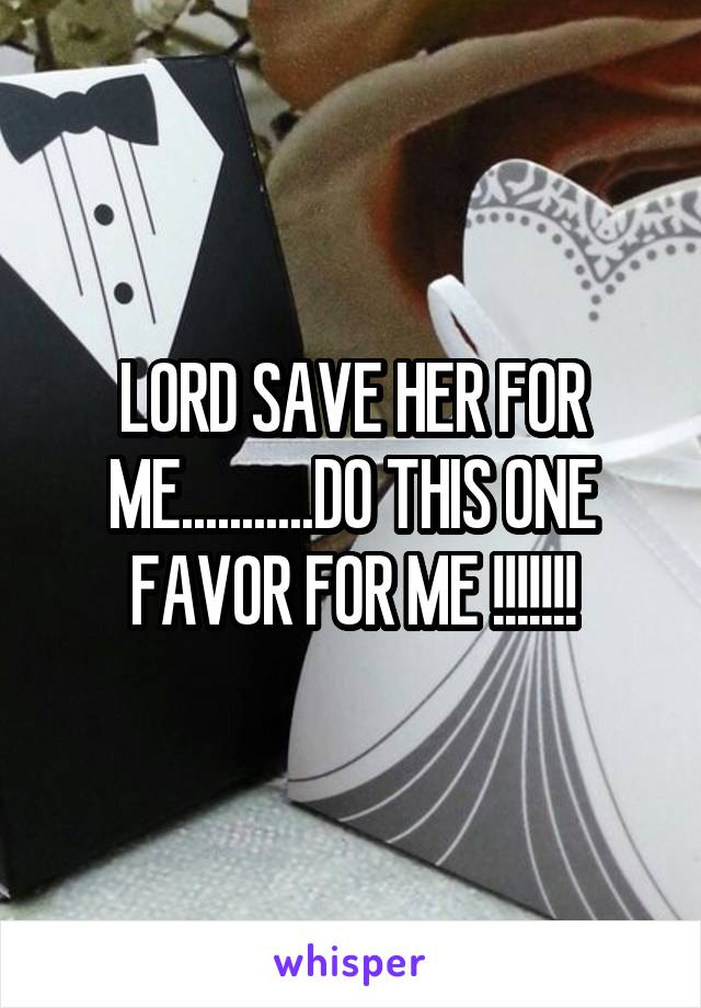 LORD SAVE HER FOR ME...........DO THIS ONE FAVOR FOR ME !!!!!!!