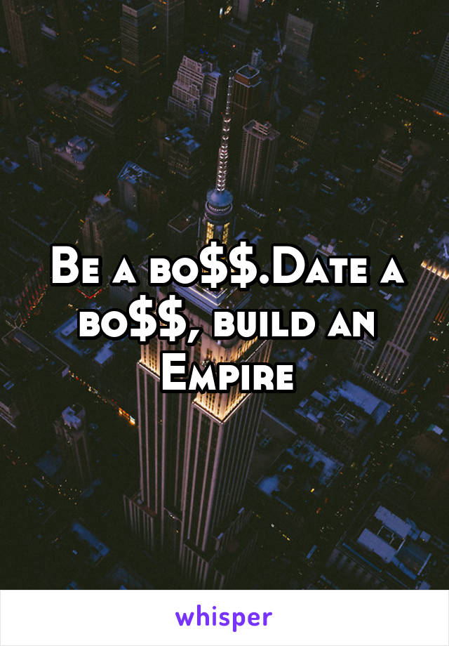 Be a bo$$.Date a bo$$, build an Empire