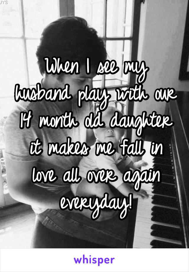 When I see my husband play with our 14 month old daughter it makes me fall in love all over again everyday!