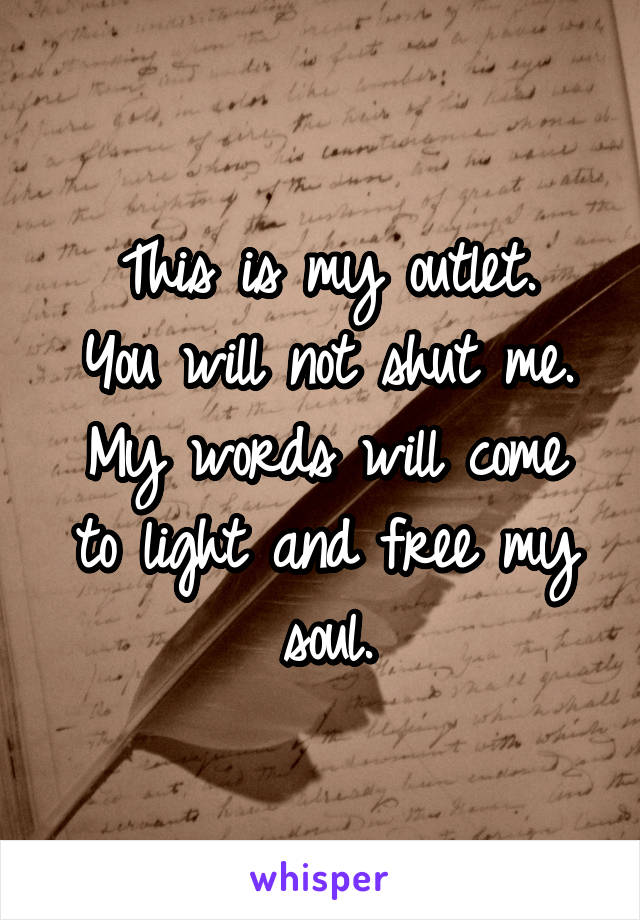 This is my outlet. You will not shut me. My words will come to light and free my soul.