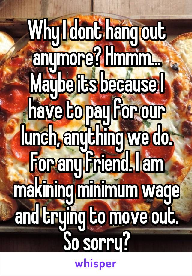 Why I dont hang out anymore? Hmmm... Maybe its because I have to pay for our lunch, anything we do. For any friend. I am makining minimum wage and trying to move out. So sorry?