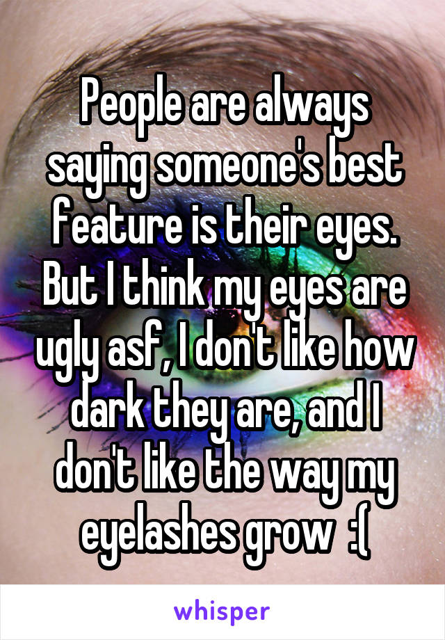 People are always saying someone's best feature is their eyes. But I think my eyes are ugly asf, I don't like how dark they are, and I don't like the way my eyelashes grow  :(