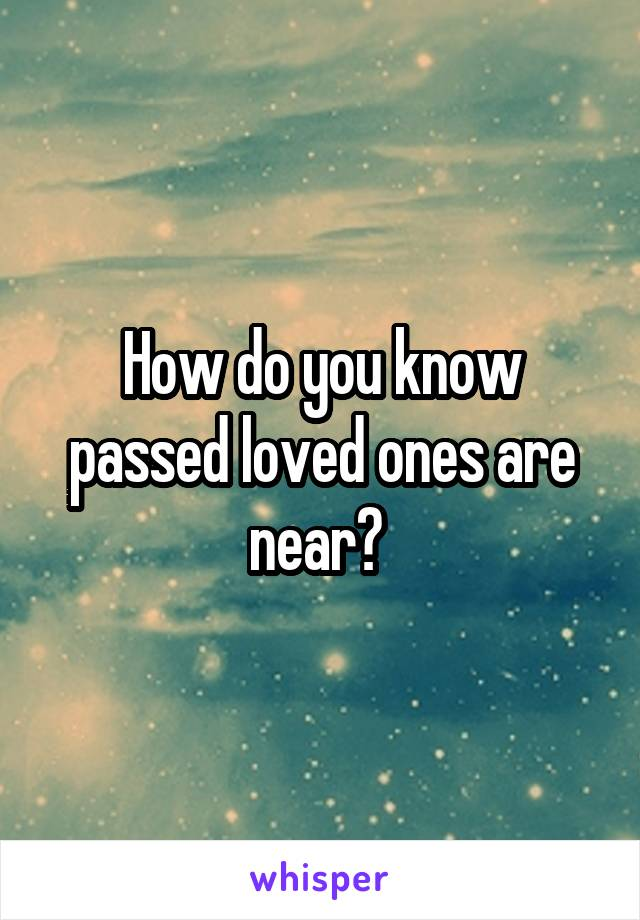 How do you know passed loved ones are near?