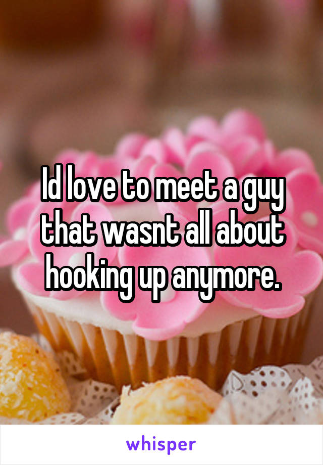 Id love to meet a guy that wasnt all about hooking up anymore.