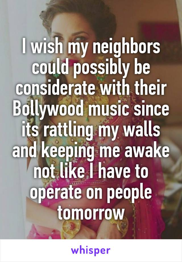 I wish my neighbors could possibly be considerate with their Bollywood music since its rattling my walls and keeping me awake not like I have to operate on people tomorrow