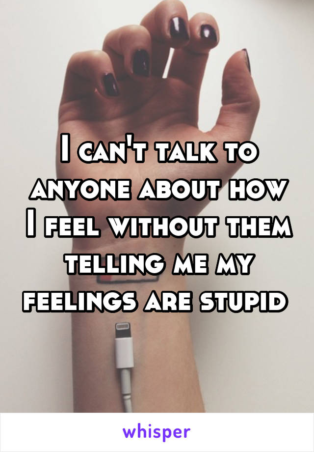 I can't talk to anyone about how I feel without them telling me my feelings are stupid
