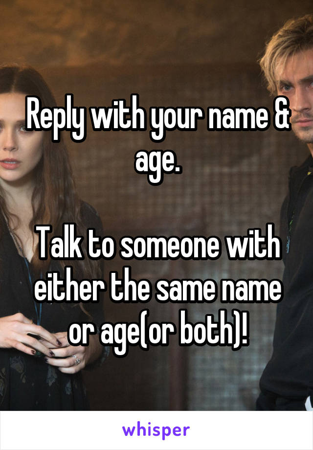 Reply with your name & age.  Talk to someone with either the same name or age(or both)!