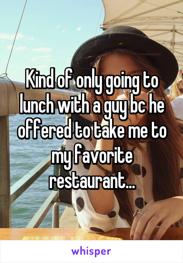 Kind of only going to lunch with a guy bc he offered to take me to my favorite restaurant...