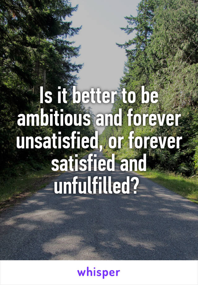 Is it better to be ambitious and forever unsatisfied, or forever satisfied and unfulfilled?