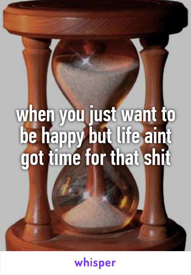 when you just want to be happy but life aint got time for that shit