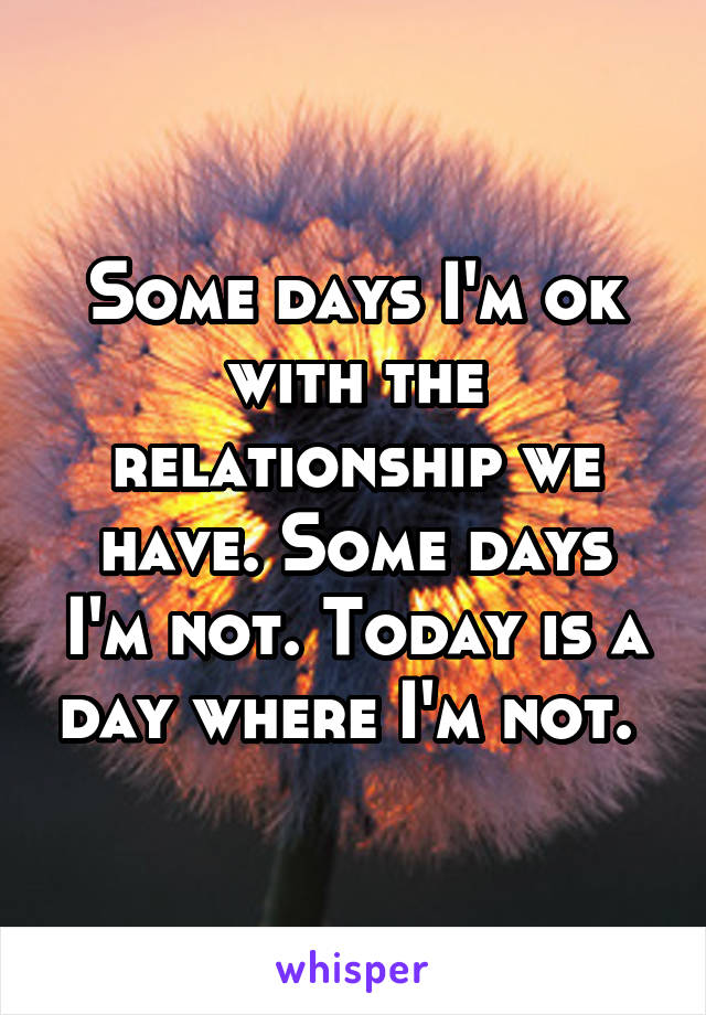 Some days I'm ok with the relationship we have. Some days I'm not. Today is a day where I'm not.