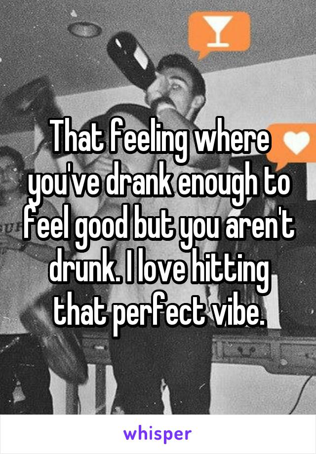 That feeling where you've drank enough to feel good but you aren't drunk. I love hitting that perfect vibe.