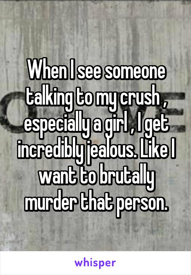 When I see someone talking to my crush , especially a girl , I get incredibly jealous. Like I want to brutally murder that person.