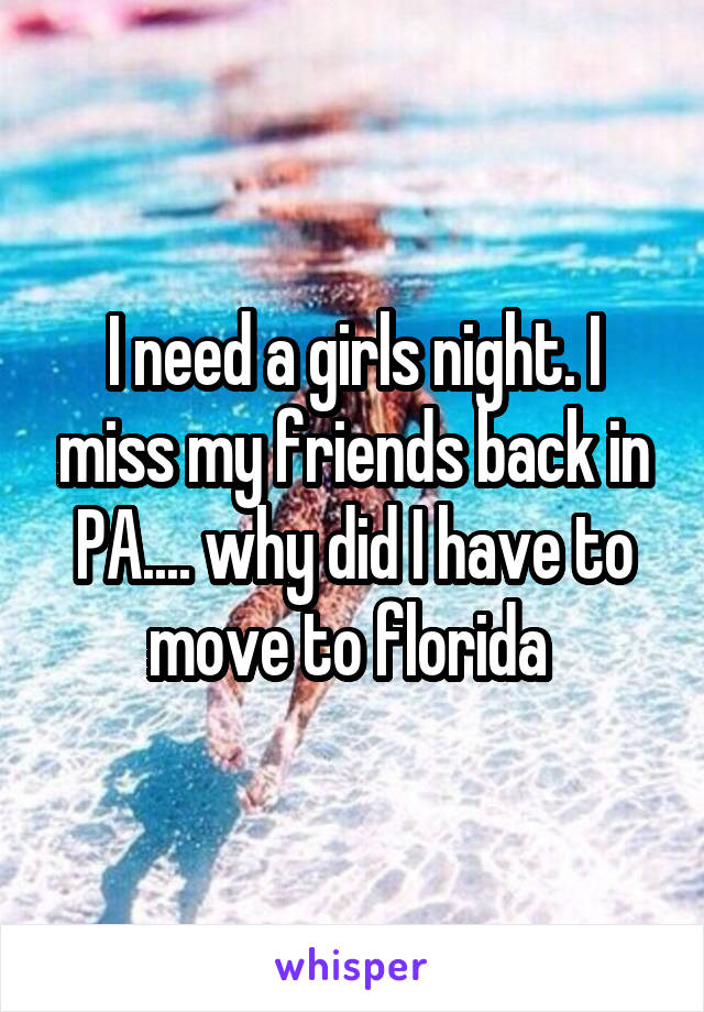 I need a girls night. I miss my friends back in PA.... why did I have to move to florida