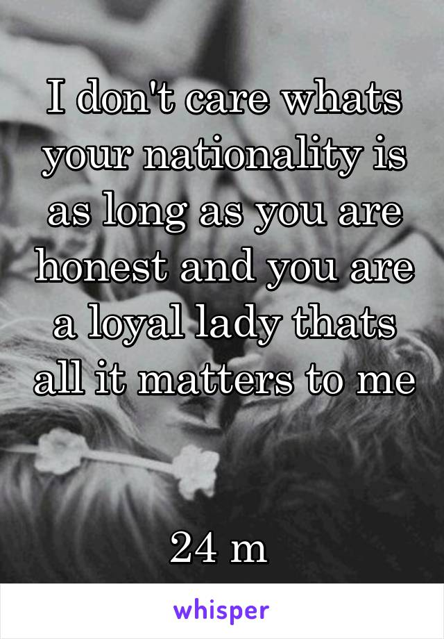 I don't care whats your nationality is as long as you are honest and you are a loyal lady thats all it matters to me   24 m