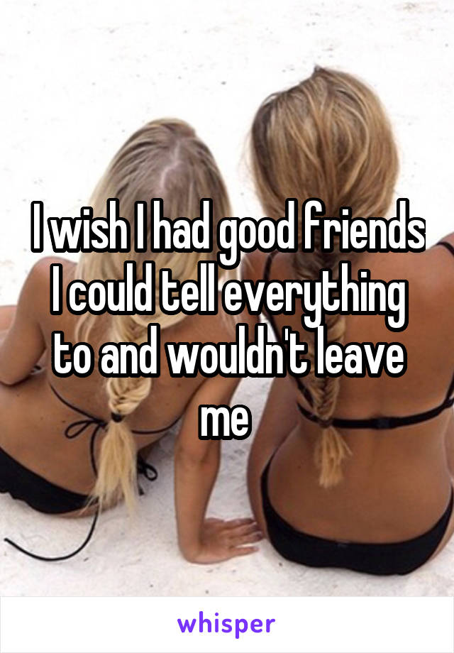 I wish I had good friends I could tell everything to and wouldn't leave me