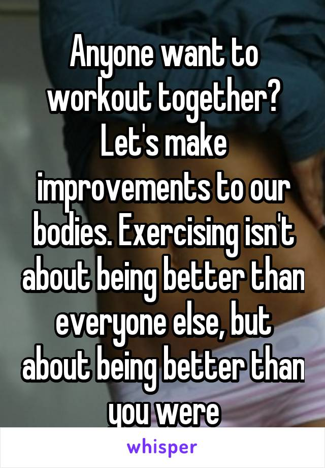 Anyone want to workout together? Let's make improvements to our bodies. Exercising isn't about being better than everyone else, but about being better than you were