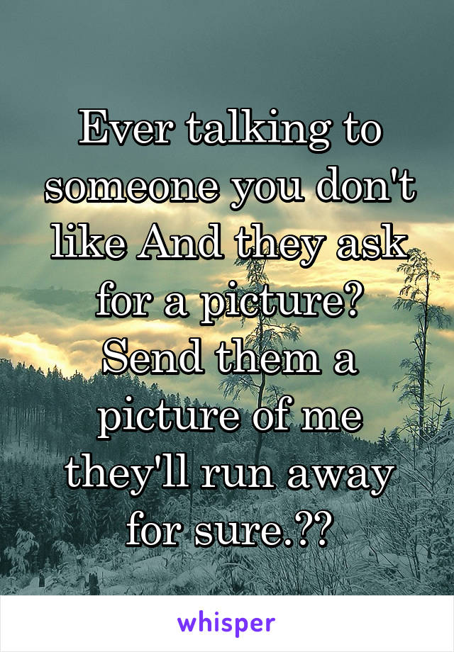 Ever talking to someone you don't like And they ask for a picture? Send them a picture of me they'll run away for sure.😂😂
