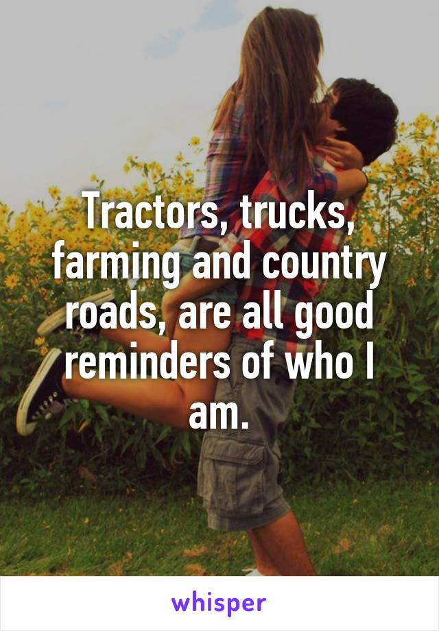 Tractors, trucks, farming and country roads, are all good reminders of who I am.