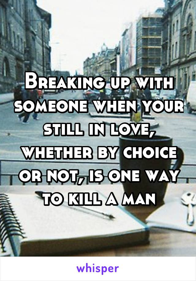 Breaking up with someone when your still in love, whether by choice or not, is one way to kill a man