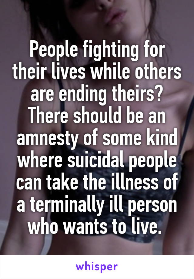 People fighting for their lives while others are ending theirs? There should be an amnesty of some kind where suicidal people can take the illness of a terminally ill person who wants to live.