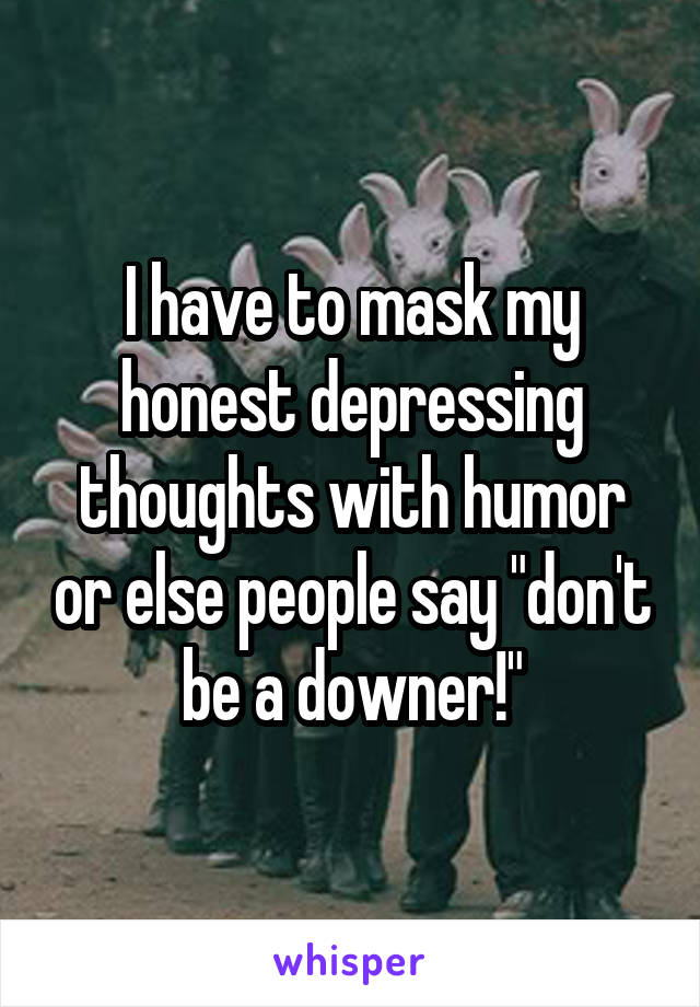 "I have to mask my honest depressing thoughts with humor or else people say ""don't be a downer!"""