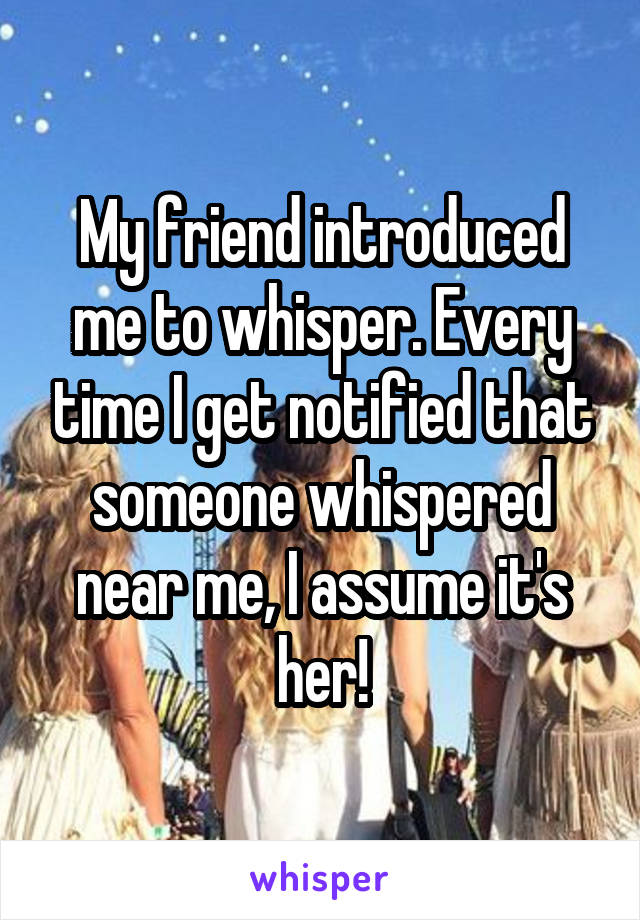 My friend introduced me to whisper. Every time I get notified that someone whispered near me, I assume it's her!