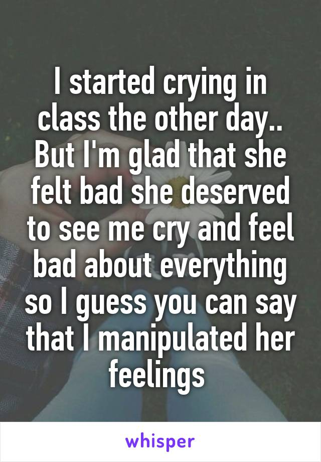 I started crying in class the other day.. But I'm glad that she felt bad she deserved to see me cry and feel bad about everything so I guess you can say that I manipulated her feelings