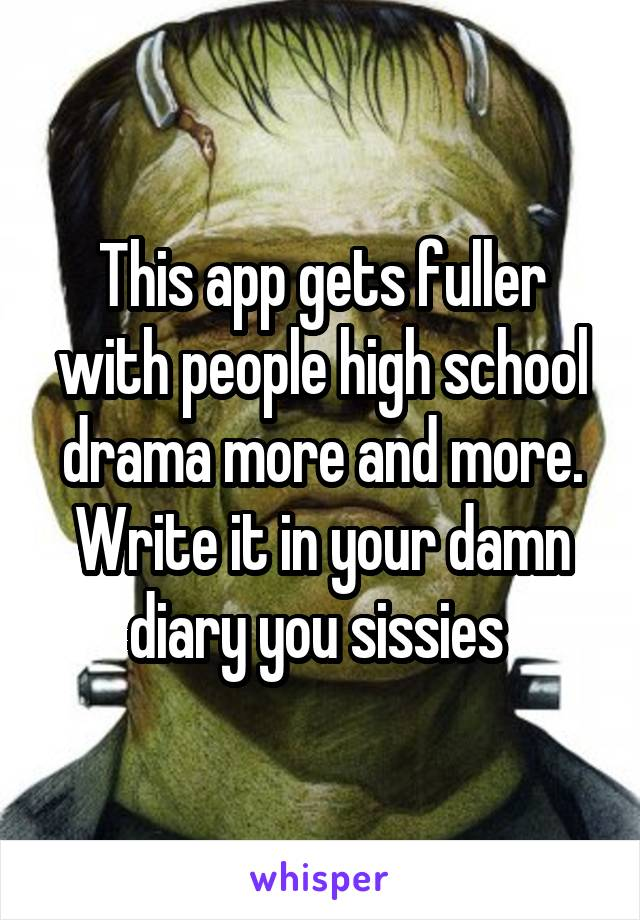 This app gets fuller with people high school drama more and more. Write it in your damn diary you sissies