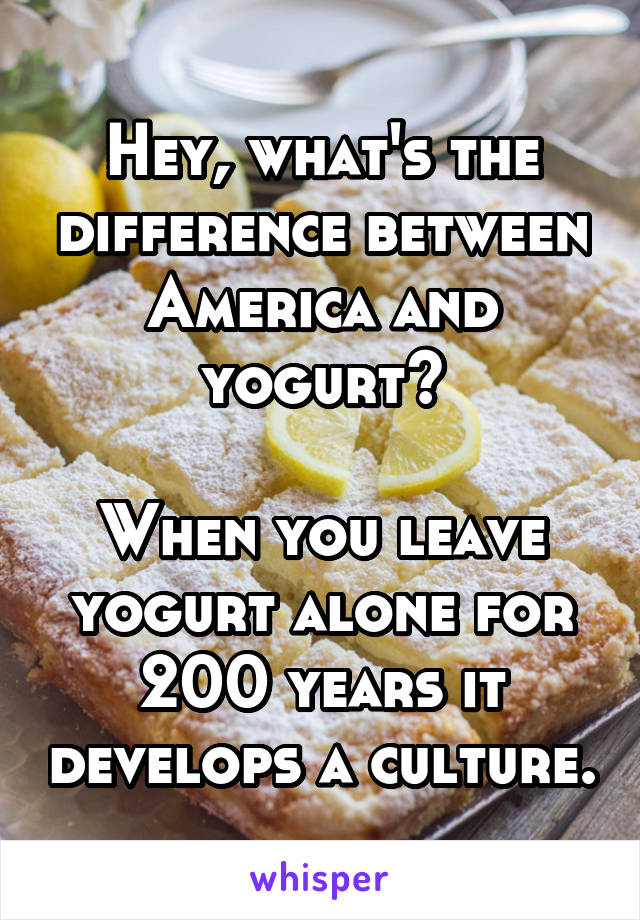 Hey, what's the difference between America and yogurt?  When you leave yogurt alone for 200 years it develops a culture.