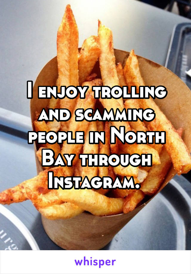 I enjoy trolling and scamming people in North Bay through Instagram.