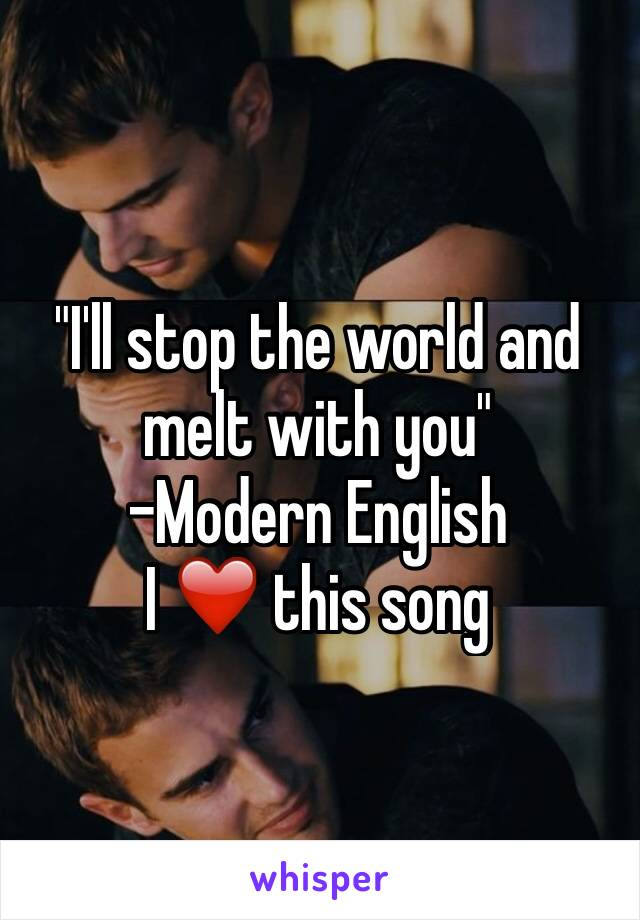 """""""I'll stop the world and melt with you"""" -Modern English  I ❤️ this song"""