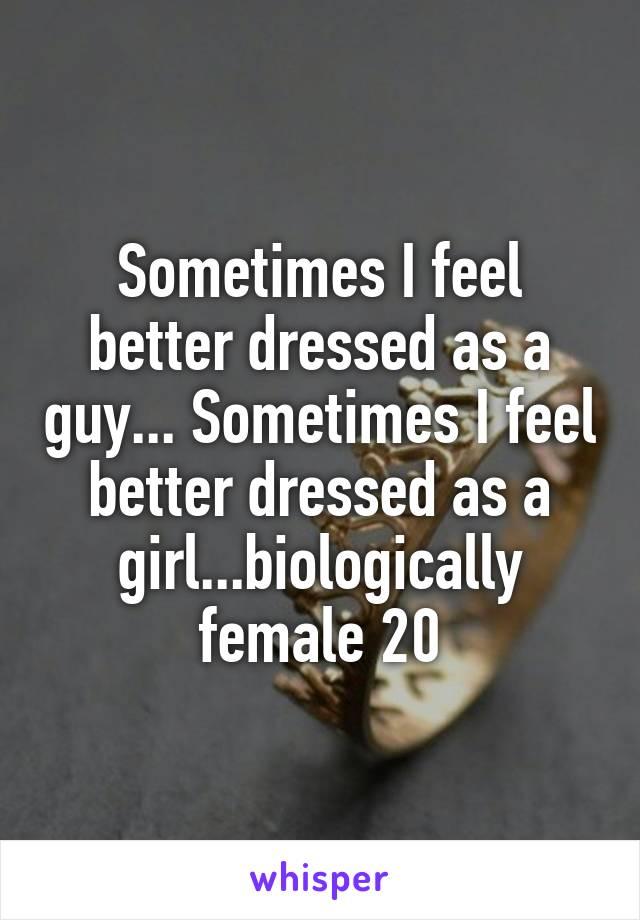 Sometimes I feel better dressed as a guy... Sometimes I feel better dressed as a girl...biologically female 20