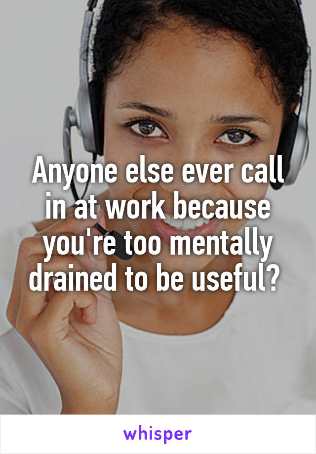 Anyone else ever call in at work because you're too mentally drained to be useful?
