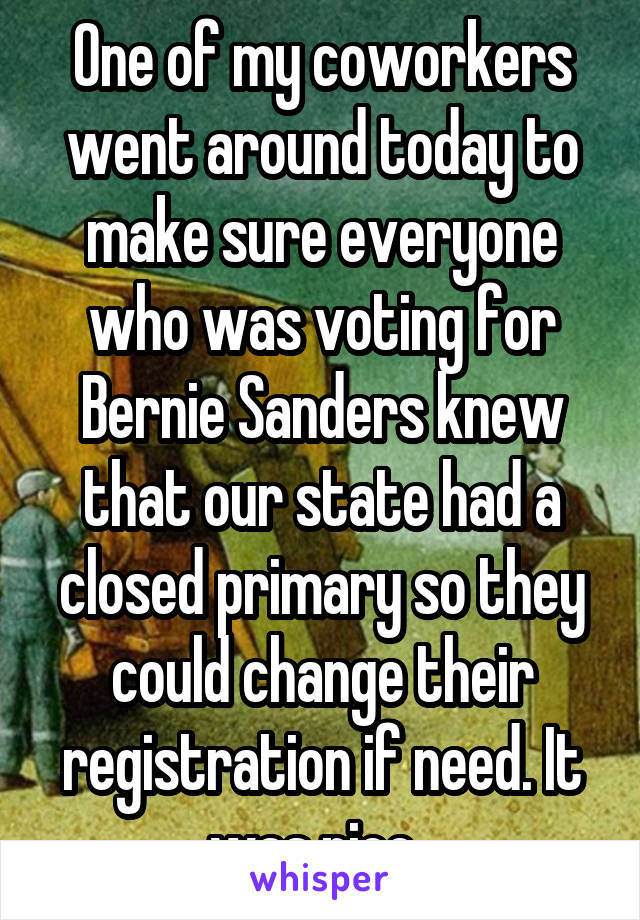 One of my coworkers went around today to make sure everyone who was voting for Bernie Sanders knew that our state had a closed primary so they could change their registration if need. It was nice.