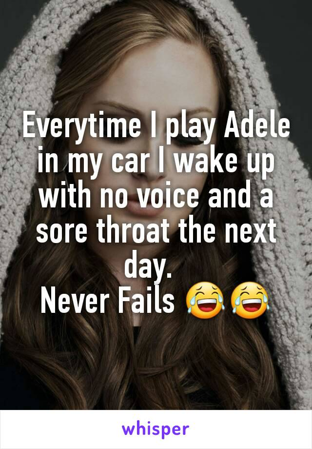 Everytime I play Adele in my car I wake up with no voice and a sore throat the next day.   Never Fails 😂😂