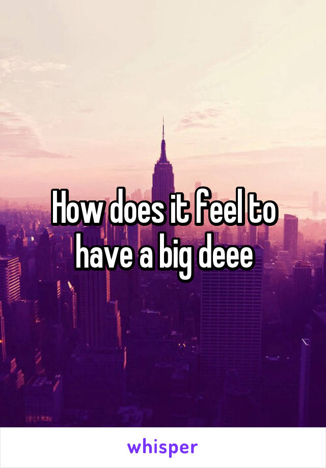 How does it feel to have a big deee