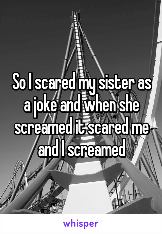 So I scared my sister as a joke and when she screamed it scared me and I screamed