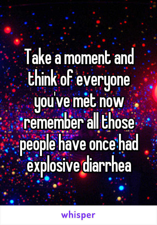 Take a moment and think of everyone you've met now remember all those people have once had explosive diarrhea