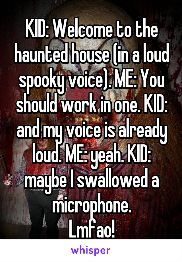KID: Welcome to the haunted house (in a loud spooky voice). ME: You should work in one. KID: and my voice is already loud. ME: yeah. KID: maybe I swallowed a microphone. Lmfao!