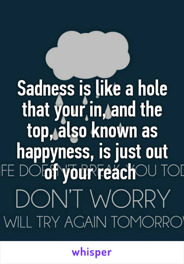 Sadness is like a hole that your in, and the top, also known as happyness, is just out of your reach