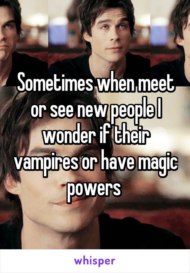 Sometimes when meet or see new people I wonder if their vampires or have magic powers