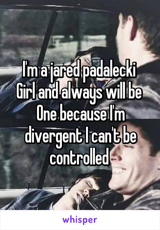 I'm a jared padalecki  Girl and always will be  One because I'm divergent I can't be controlled