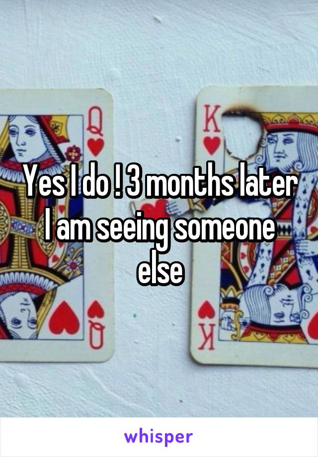 Yes I do ! 3 months later I am seeing someone else